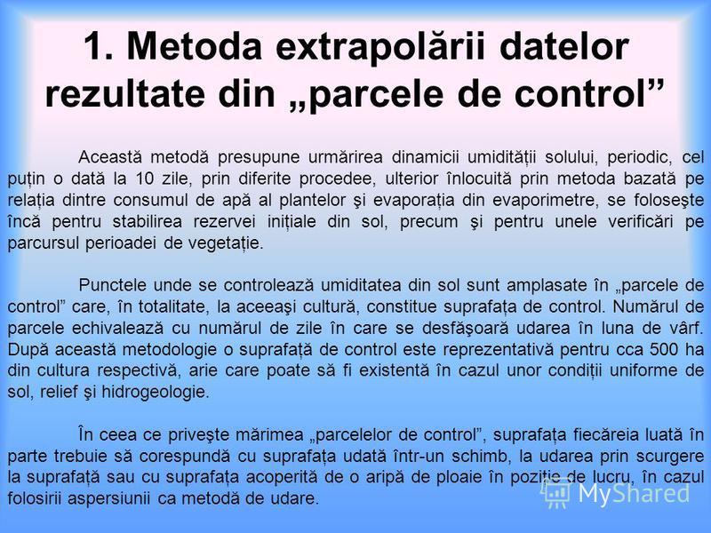 1. Metoda extrapolării datelor rezultate din parcele de control Această metodă presupune urmărirea dinamicii umidităţii solului, periodic, cel puţin o dată la 10 zile, prin diferite procedee, ulterior înlocuită prin metoda bazată pe relaţia dintre co