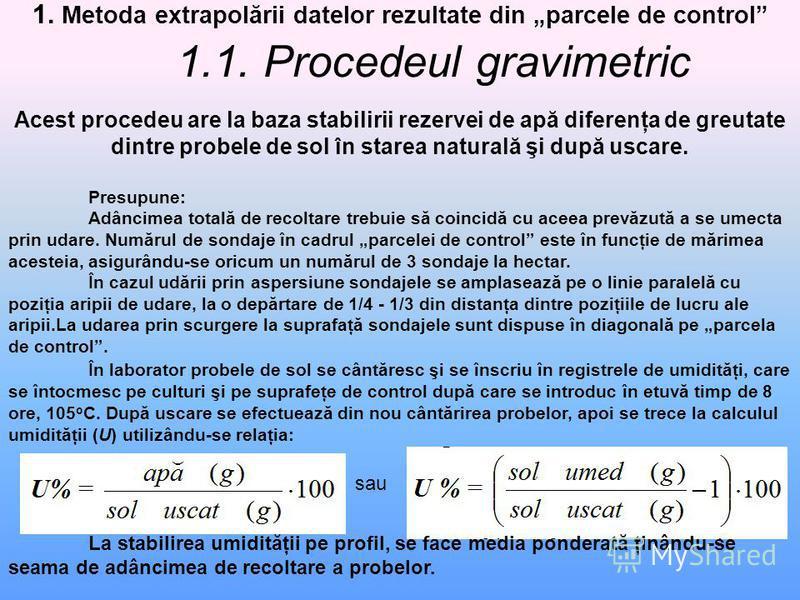 1. Metoda extrapolării datelor rezultate din parcele de control 1.1. Procedeul gravimetric Acest procedeu are la baza stabilirii rezervei de apă diferenţa de greutate dintre probele de sol în starea naturală şi după uscare. Presupune: Adâncimea total