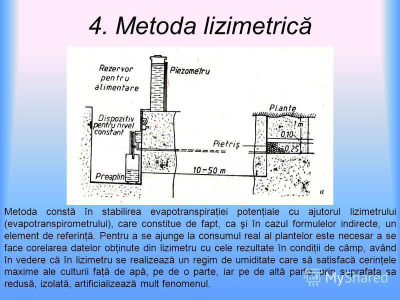 4. Metoda lizimetrică Metoda constă în stabilirea evapotranspiraţiei potenţiale cu ajutorul lizimetrului (evapotranspirometrului), care constitue de fapt, ca şi în cazul formulelor indirecte, un element de referinţă. Pentru a se ajunge la consumul re