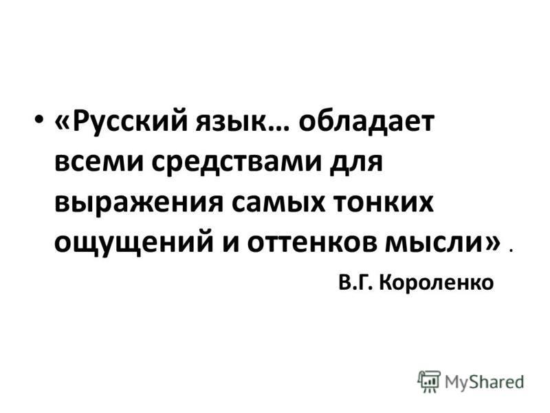 «Русский язык… обладает всеми средствами для выражения самых тонких ощущений и оттенков мысли». В.Г. Короленко