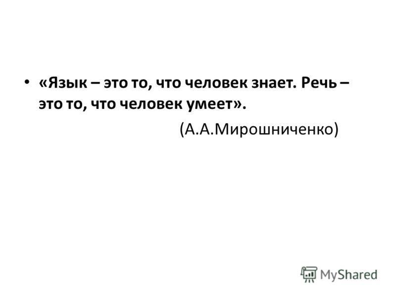 «Язык – это то, что человек знает. Речь – это то, что человек умеет». (А.А.Мирошниченко)