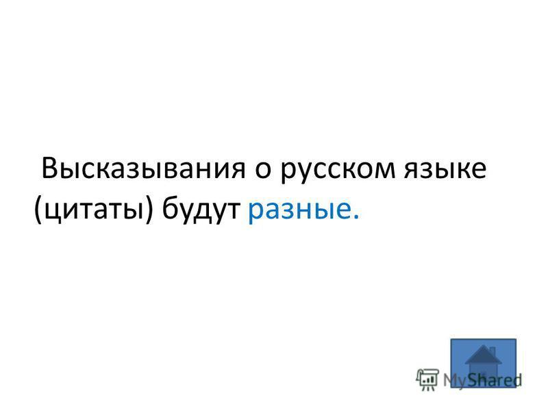 Высказывания о русском языке (цитаты) будут разные.