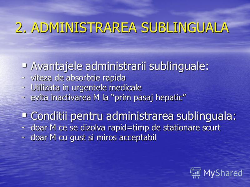 2. ADMINISTRAREA SUBLINGUALA Avantajele administrarii sublinguale: Avantajele administrarii sublinguale: - viteza de absorbtie rapida - Utilizata in urgentele medicale - evita inactivarea M la prim pasaj hepatic Conditii pentru administrarea sublingu