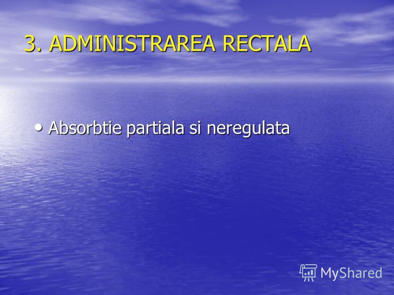3. ADMINISTRAREA RECTALA Absorbtie partiala si neregulata Absorbtie partiala si neregulata