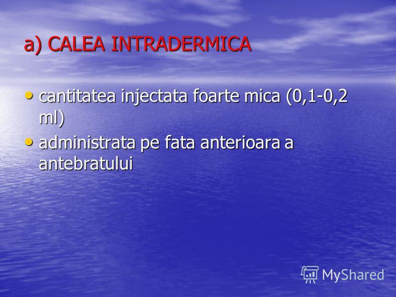 a) CALEA INTRADERMICA cantitatea injectata foarte mica (0,1-0,2 ml) cantitatea injectata foarte mica (0,1-0,2 ml) administrata pe fata anterioara a antebratului administrata pe fata anterioara a antebratului