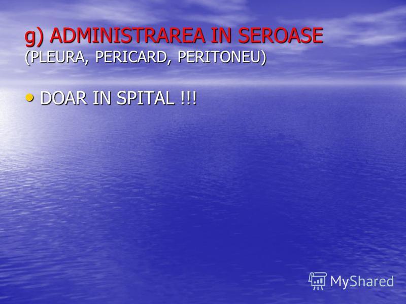 g) ADMINISTRAREA IN SEROASE (PLEURA, PERICARD, PERITONEU) DOAR IN SPITAL !!! DOAR IN SPITAL !!!