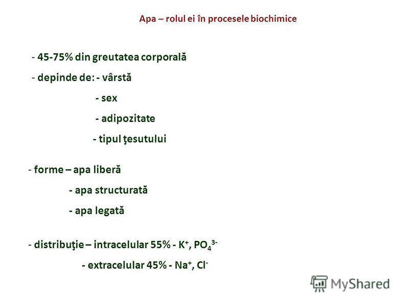 Apa – rolul ei în procesele biochimice - 45-75% din greutatea corporală - depinde de: - vârstă - sex - adipozitate - tipul ţesutului - forme – apa liberă - apa structurată - apa legată - distribuţie – intracelular 55% - K +, PO 4 3- - extracelular 45