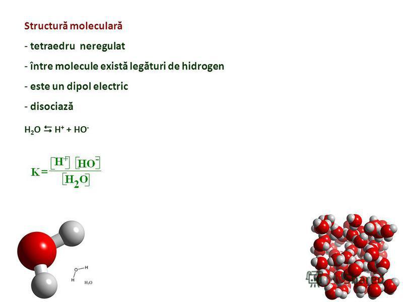 Structură moleculară - tetraedru neregulat - între molecule există legături de hidrogen - este un dipol electric - disociază H 2 O H + + HO -