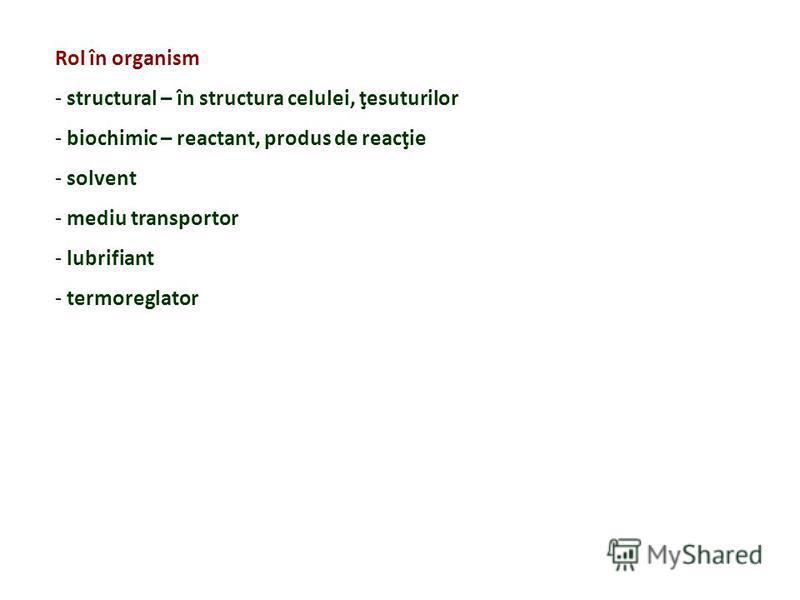 Rol în organism - structural – în structura celulei, ţesuturilor - biochimic – reactant, produs de reacţie - solvent - mediu transportor - lubrifiant - termoreglator