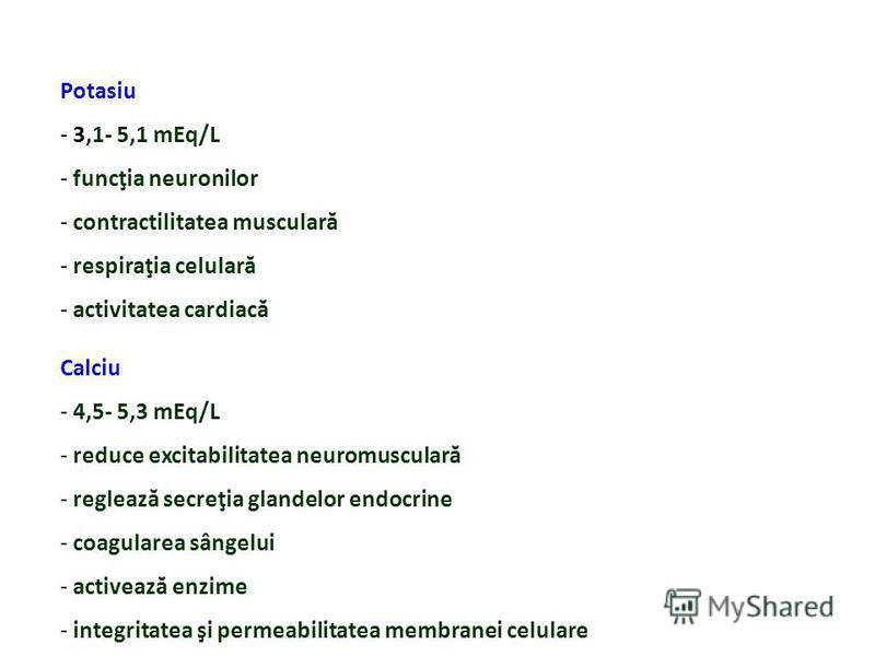 Potasiu - 3,1- 5,1 mEq/L - funcţia neuronilor - contractilitatea musculară - respiraţia celulară - activitatea cardiacă Calciu - 4,5- 5,3 mEq/L - reduce excitabilitatea neuromusculară - reglează secreţia glandelor endocrine - coagularea sângelui - ac