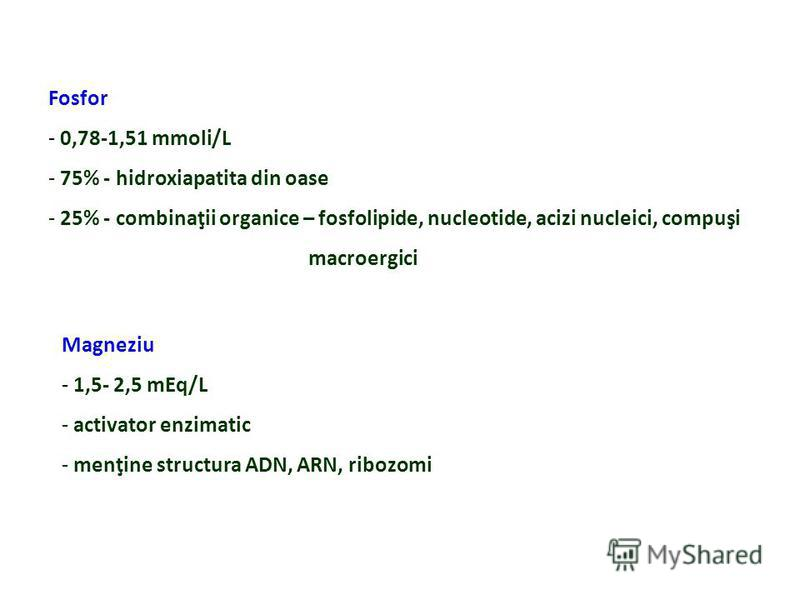 Fosfor - 0,78-1,51 mmoli/L - 75% - hidroxiapatita din oase - 25% - combinaţii organice – fosfolipide, nucleotide, acizi nucleici, compuşi macroergici Magneziu - 1,5- 2,5 mEq/L - activator enzimatic - menţine structura ADN, ARN, ribozomi