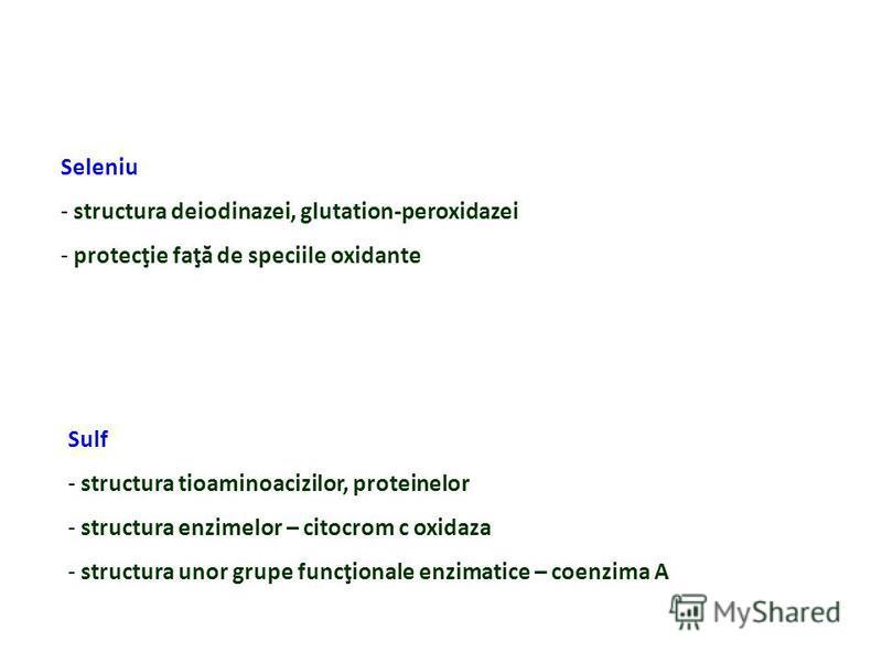 Seleniu - structura deiodinazei, glutation-peroxidazei - protecţie faţă de speciile oxidante Sulf - structura tioaminoacizilor, proteinelor - structura enzimelor – citocrom c oxidaza - structura unor grupe funcţionale enzimatice – coenzima A