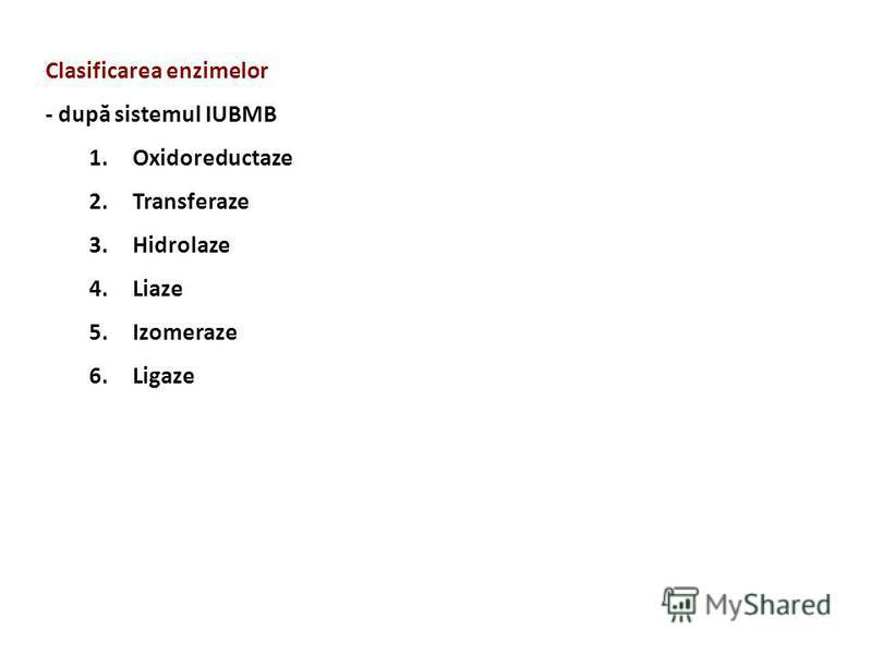 Clasificarea enzimelor - după sistemul IUBMB 1.Oxidoreductaze 2.Transferaze 3.Hidrolaze 4.Liaze 5.Izomeraze 6.Ligaze