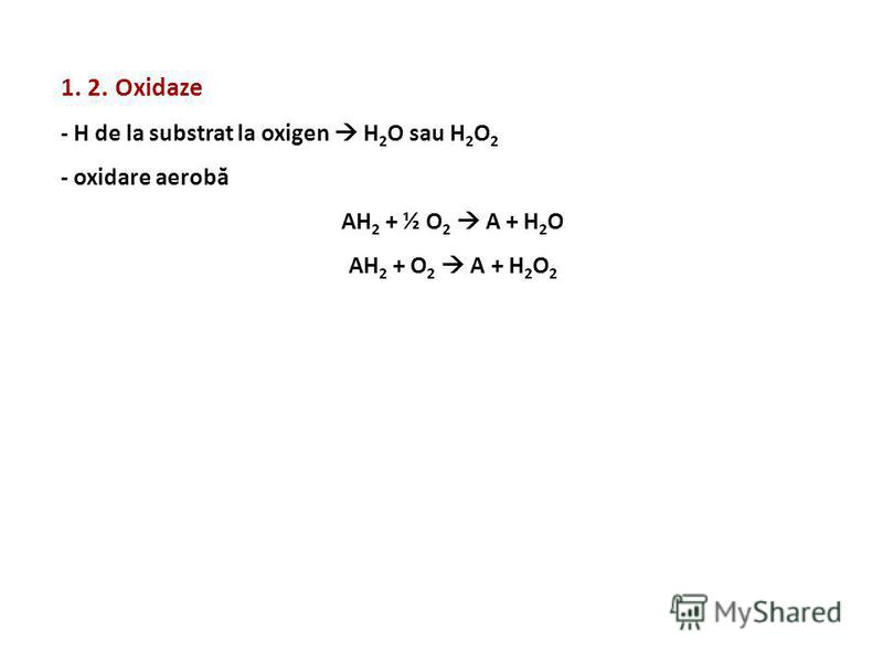 1. 2. Oxidaze - H de la substrat la oxigen H 2 O sau H 2 O 2 - oxidare aerobă AH 2 + ½ O 2 A + H 2 O AH 2 + O 2 A + H 2 O 2
