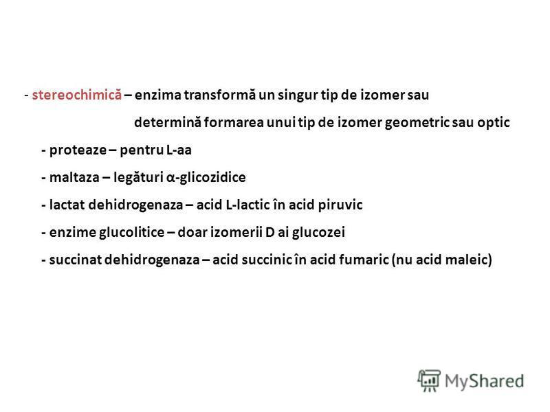 - stereochimică – enzima transformă un singur tip de izomer sau determină formarea unui tip de izomer geometric sau optic - proteaze – pentru L-aa - maltaza – legături α-glicozidice - lactat dehidrogenaza – acid L-lactic în acid piruvic - enzime gluc