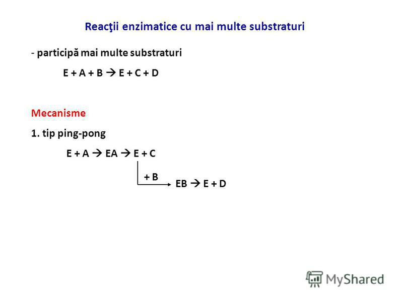 Reacţii enzimatice cu mai multe substraturi - participă mai multe substraturi E + A + B E + C + D Mecanisme 1. tip ping-pong E + A EA E + C + B EB E + D