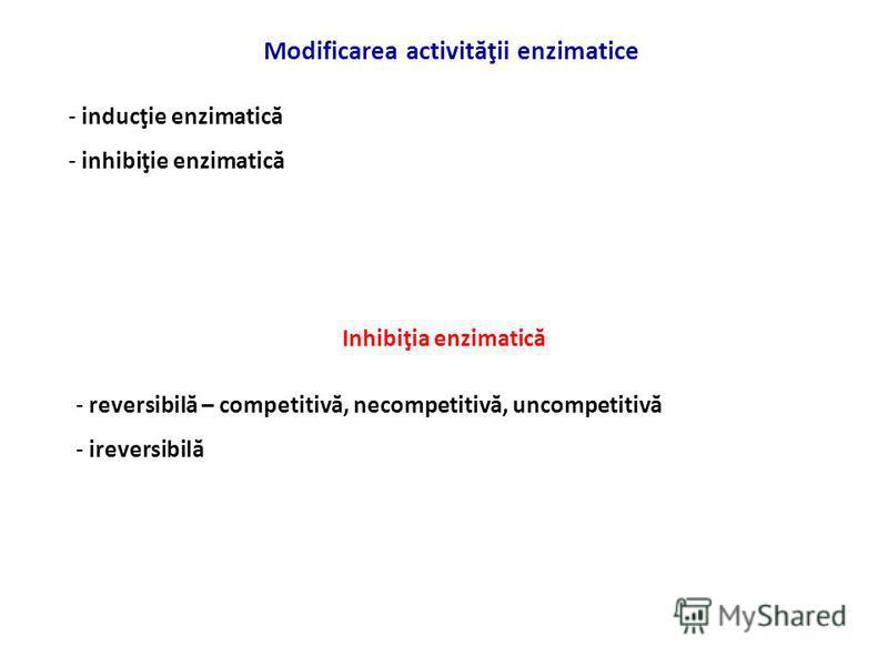 Modificarea activităţii enzimatice - inducţie enzimatică - inhibiţie enzimatică Inhibiţia enzimatică - reversibilă – competitivă, necompetitivă, uncompetitivă - ireversibilă