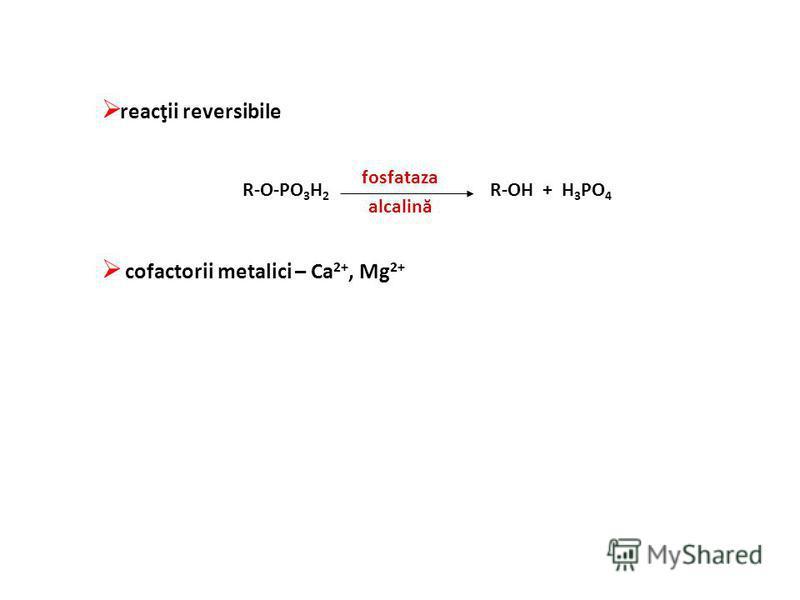 reacţii reversibile cofactorii metalici – Ca 2+, Mg 2+ R-O-PO 3 H 2 R-OH + H 3 PO 4 fosfataza alcalină