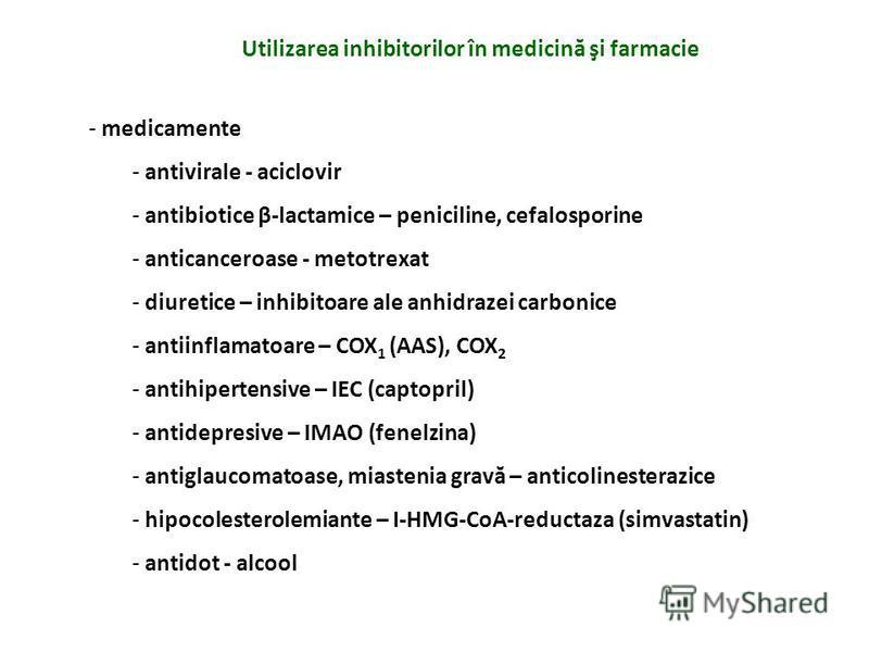 Utilizarea inhibitorilor în medicină şi farmacie - medicamente - antivirale - aciclovir - antibiotice β-lactamice – peniciline, cefalosporine - anticanceroase - metotrexat - diuretice – inhibitoare ale anhidrazei carbonice - antiinflamatoare – COX 1