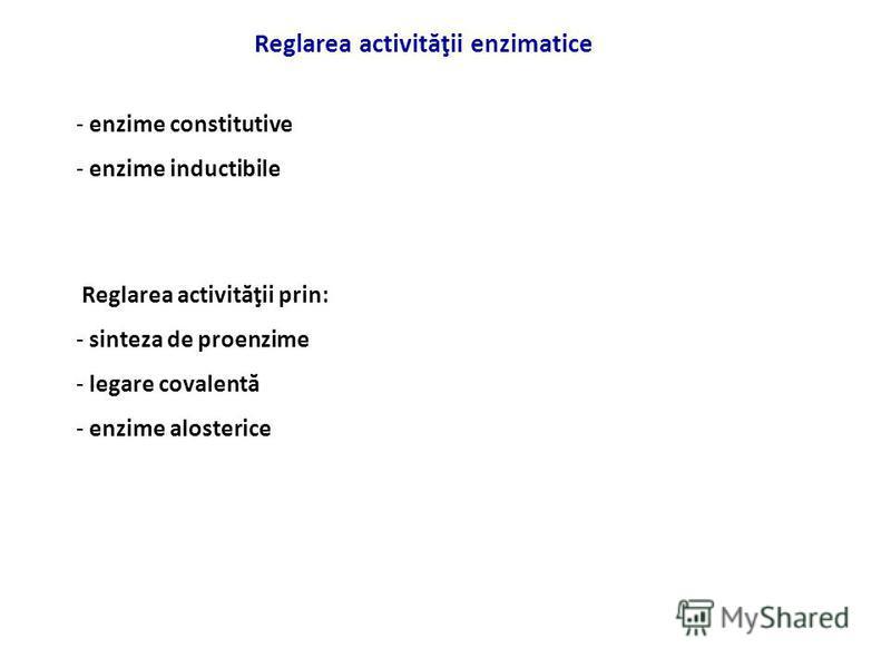 Reglarea activităţii enzimatice Reglarea activităţii prin: - sinteza de proenzime - legare covalentă - enzime alosterice - enzime constitutive - enzime inductibile