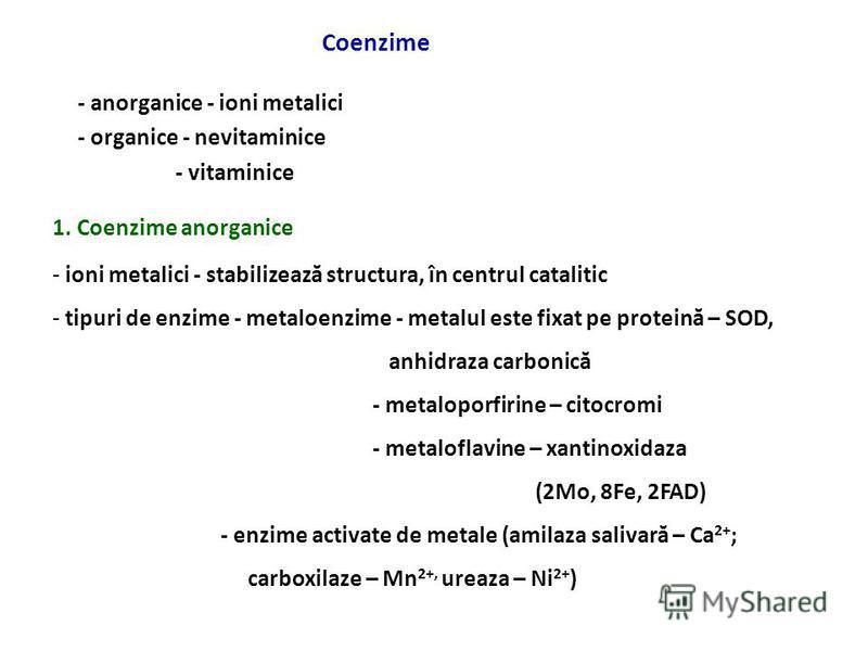 Coenzime - anorganice - ioni metalici - organice - nevitaminice - vitaminice 1. Coenzime anorganice - ioni metalici - stabilizează structura, în centrul catalitic - tipuri de enzime - metaloenzime - metalul este fixat pe proteină – SOD, anhidraza car