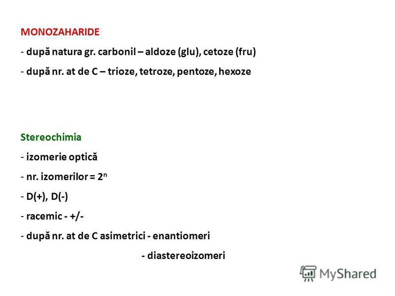 MONOZAHARIDE - după natura gr. carbonil – aldoze (glu), cetoze (fru) - după nr. at de C – trioze, tetroze, pentoze, hexoze Stereochimia - izomerie optică - nr. izomerilor = 2 n - D(+), D(-) - racemic - +/- - după nr. at de C asimetrici - enantiomeri