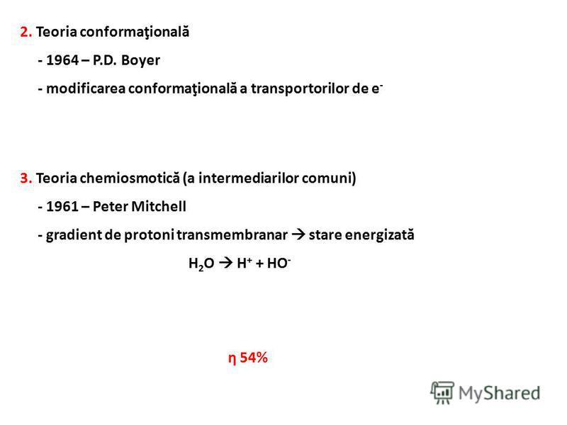 2. Teoria conformaţională - 1964 – P.D. Boyer - modificarea conformaţională a transportorilor de e - 3. Teoria chemiosmotică (a intermediarilor comuni) - 1961 – Peter Mitchell - gradient de protoni transmembranar stare energizată H 2 O H + + HO - η 5