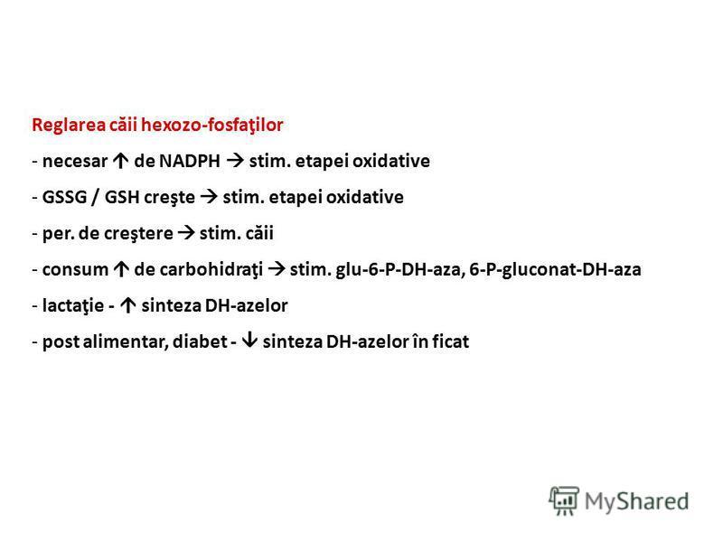 Reglarea căii hexozo-fosfaţilor - necesar de NADPH stim. etapei oxidative - GSSG / GSH creşte stim. etapei oxidative - per. de creştere stim. căii - consum de carbohidraţi stim. glu-6-P-DH-aza, 6-P-gluconat-DH-aza - lactaţie - sinteza DH-azelor - pos