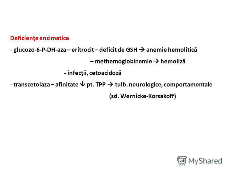Deficienţe enzimatice - glucozo-6-P-DH-aza – eritrocit – deficit de GSH anemie hemolitică – methemoglobinemie hemoliză - infecţii, cetoacidoză - transcetolaza – afinitate pt. TPP tulb. neurologice, comportamentale (sd. Wernicke-Korsakoff)
