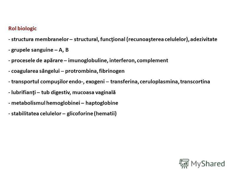 Rol biologic - structura membranelor – structural, funcţional (recunoaşterea celulelor), adezivitate - grupele sanguine – A, B - procesele de apărare – imunoglobuline, interferon, complement - coagularea sângelui – protrombina, fibrinogen - transport