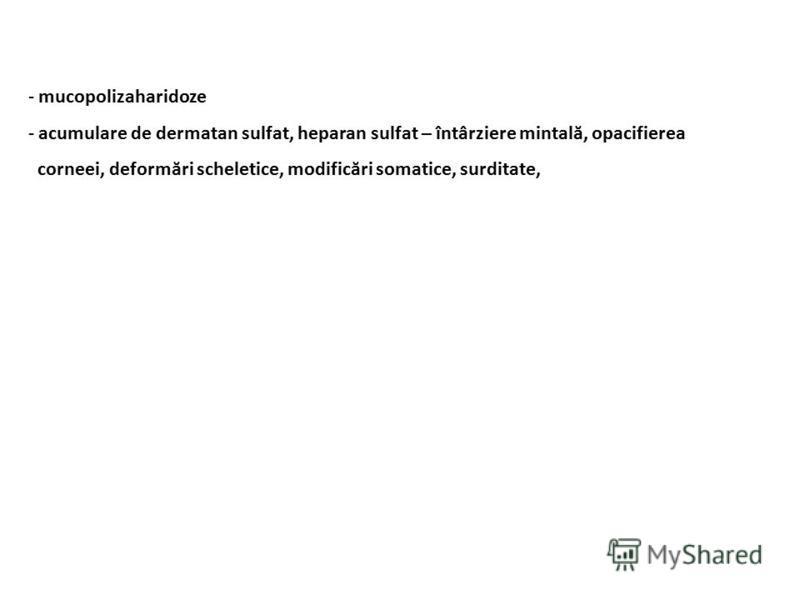 - mucopolizaharidoze - acumulare de dermatan sulfat, heparan sulfat – întârziere mintală, opacifierea corneei, deformări scheletice, modificări somatice, surditate,