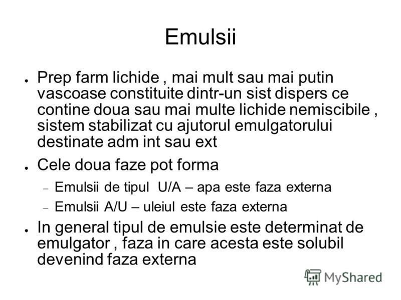 Emulsii Prep farm lichide, mai mult sau mai putin vascoase constituite dintr-un sist dispers ce contine doua sau mai multe lichide nemiscibile, sistem stabilizat cu ajutorul emulgatorului destinate adm int sau ext Cele doua faze pot forma Emulsii de
