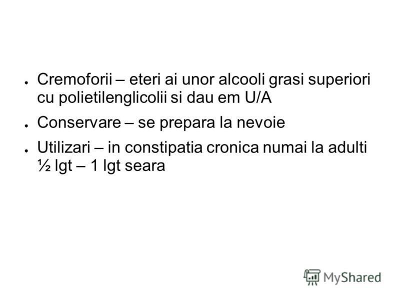Cremoforii – eteri ai unor alcooli grasi superiori cu polietilenglicolii si dau em U/A Conservare – se prepara la nevoie Utilizari – in constipatia cronica numai la adulti ½ lgt – 1 lgt seara