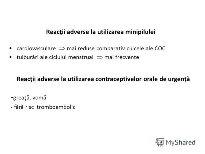 Reacţii adverse la utilizarea minipilulei cardiovasculare mai reduse comparativ cu cele ale COC tulburări ale ciclului menstrual mai frecvente Reacţii adverse la utilizarea contraceptivelor orale de urgenţă - greaţă, vomă - fără risc tromboembolic