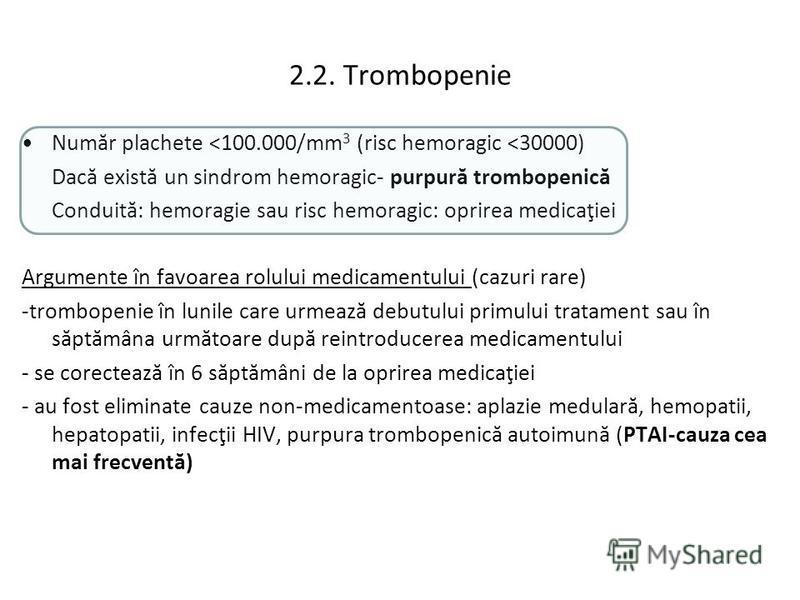 2.2. Trombopenie Număr plachete <100.000/mm 3 (risc hemoragic <30000) Dacă există un sindrom hemoragic- purpură trombopenică Conduită: hemoragie sau risc hemoragic: oprirea medicaţiei Argumente în favoarea rolului medicamentului (cazuri rare) -trombo
