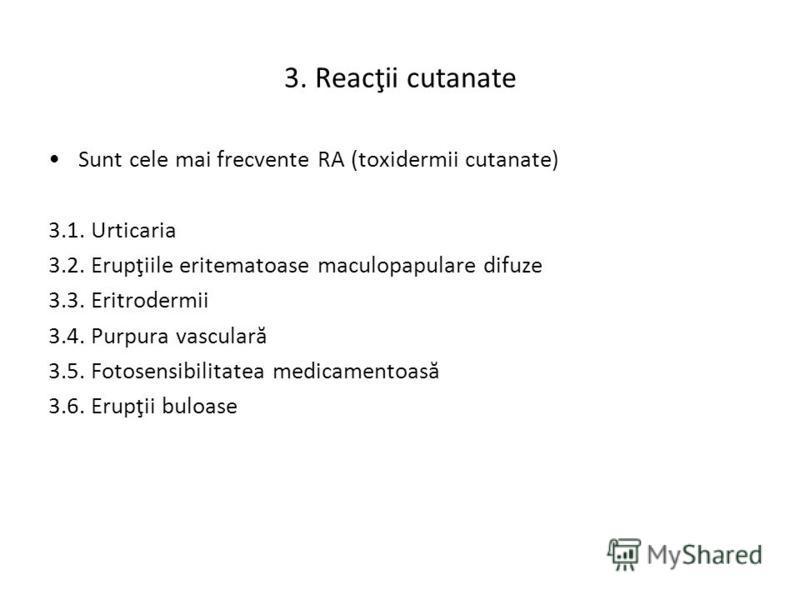 3. Reacţii cutanate Sunt cele mai frecvente RA (toxidermii cutanate) 3.1. Urticaria 3.2. Erupţiile eritematoase maculopapulare difuze 3.3. Eritrodermii 3.4. Purpura vasculară 3.5. Fotosensibilitatea medicamentoasă 3.6. Erupţii buloase