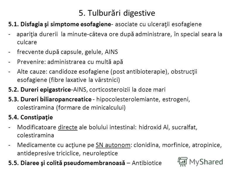 5. Tulburări digestive 5.1. Disfagia şi simptome esofagiene- asociate cu ulceraţii esofagiene - apariţia durerii la minute-câteva ore după administrare, în special seara la culcare -frecvente după capsule, gelule, AINS -Prevenire: administrarea cu mu
