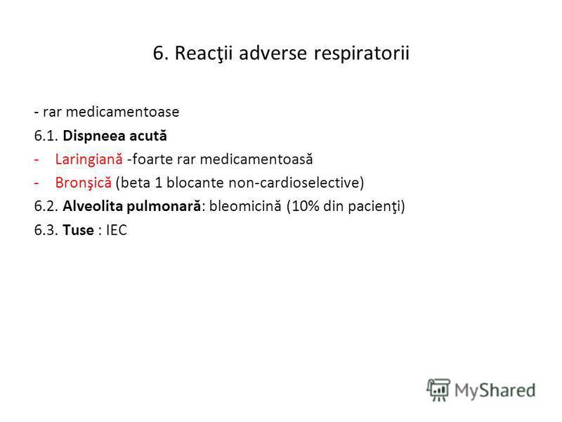 6. Reacţii adverse respiratorii - rar medicamentoase 6.1. Dispneea acută -Laringiană -foarte rar medicamentoasă -Bronşică (beta 1 blocante non-cardioselective) 6.2. Alveolita pulmonară: bleomicină (10% din pacienţi) 6.3. Tuse : IEC