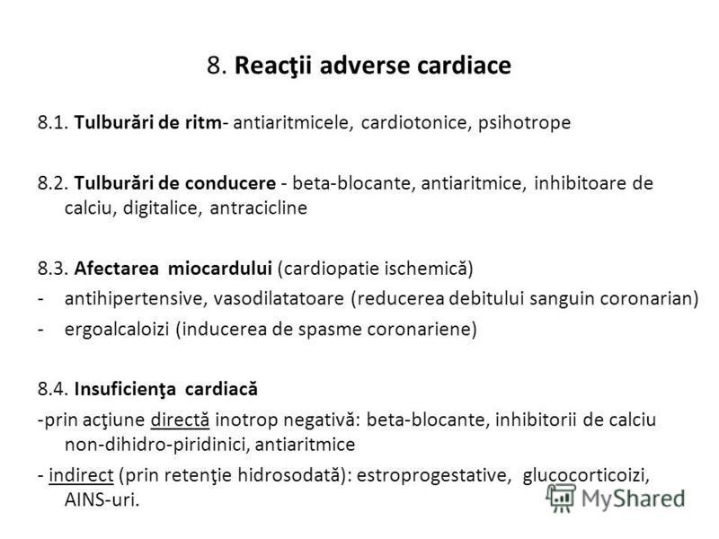 8. Reacţii adverse cardiace 8.1. Tulburări de ritm- antiaritmicele, cardiotonice, psihotrope 8.2. Tulburări de conducere - beta-blocante, antiaritmice, inhibitoare de calciu, digitalice, antracicline 8.3. Afectarea miocardului (cardiopatie ischemică)