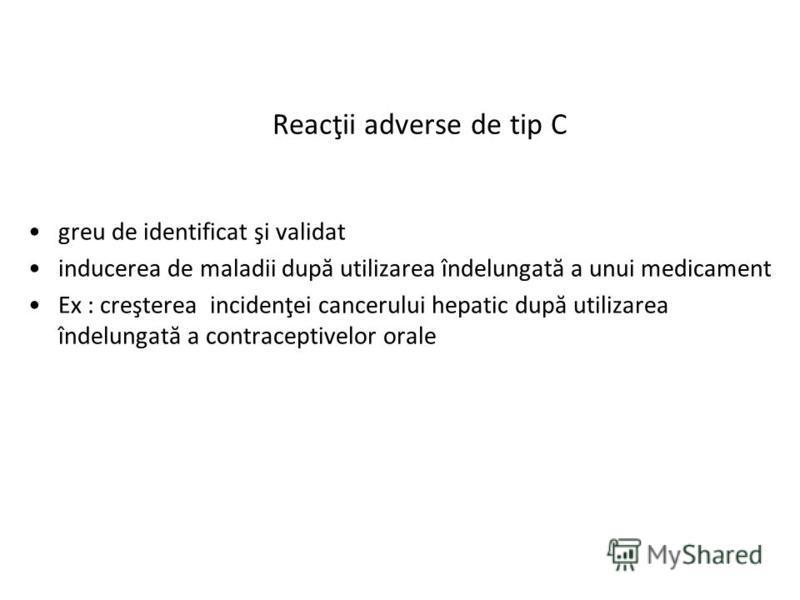 Reacţii adverse de tip C greu de identificat şi validat inducerea de maladii după utilizarea îndelungată a unui medicament Ex : creşterea incidenţei cancerului hepatic după utilizarea îndelungată a contraceptivelor orale
