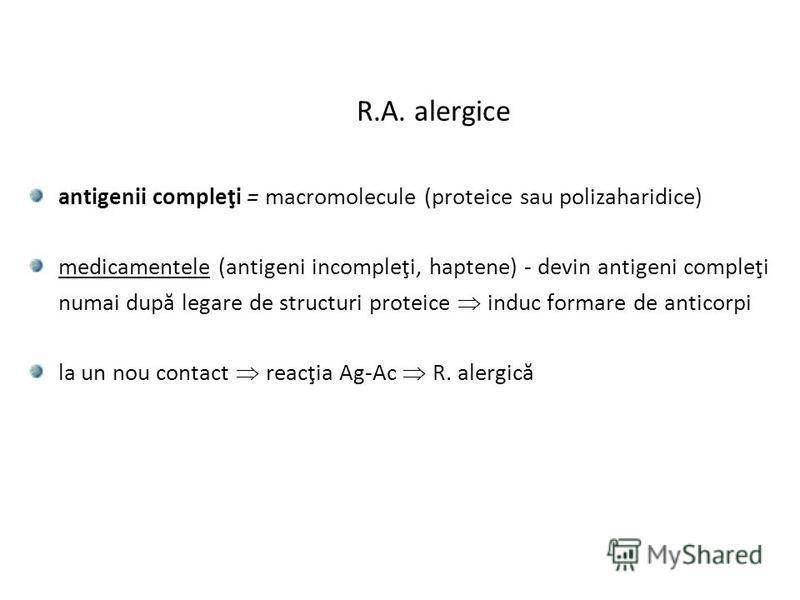 R.A. alergice antigenii compleţi = macromolecule (proteice sau polizaharidice) medicamentele (antigeni incompleţi, haptene) - devin antigeni compleţi numai după legare de structuri proteice induc formare de anticorpi la un nou contact reacţia Ag-Ac R