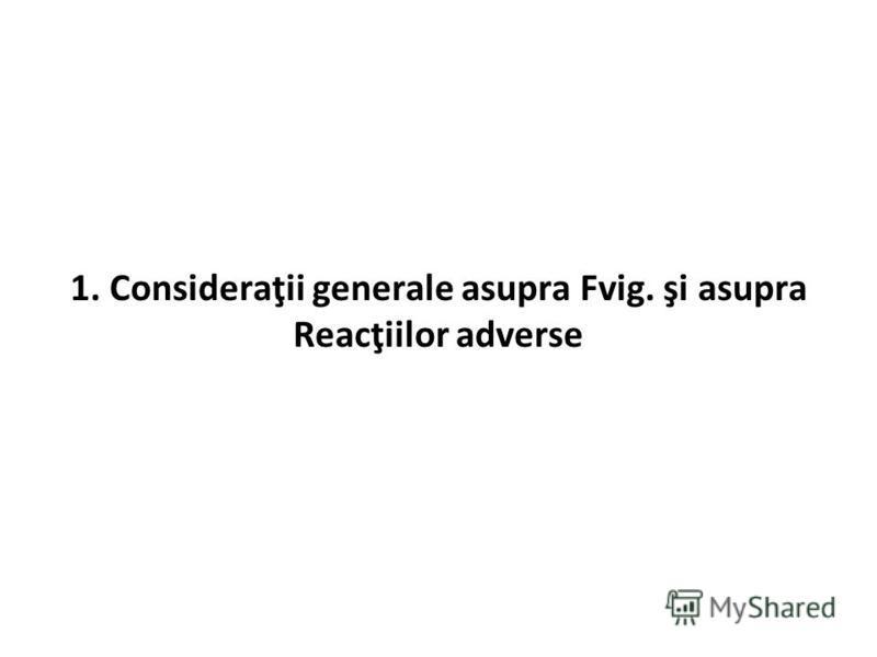 1. Consideraţii generale asupra Fvig. şi asupra Reacţiilor adverse