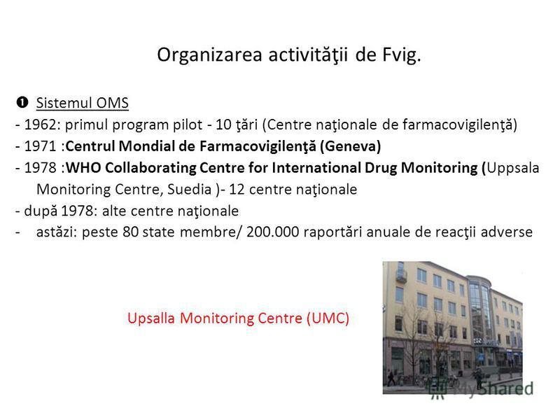 Organizarea activităţii de Fvig. Sistemul OMS - 1962: primul program pilot - 10 ţări (Centre naţionale de farmacovigilenţă) - 1971 :Centrul Mondial de Farmacovigilenţă (Geneva) - 1978 :WHO Collaborating Centre for International Drug Monitoring (Uppsa