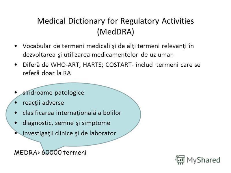 Medical Dictionary for Regulatory Activities (MedDRA) Vocabular de termeni medicali şi de alţi termeni relevanţi în dezvoltarea şi utilizarea medicamentelor de uz uman Diferă de WHO-ART, HARTS; COSTART- includ termeni care se referă doar la RA sindro