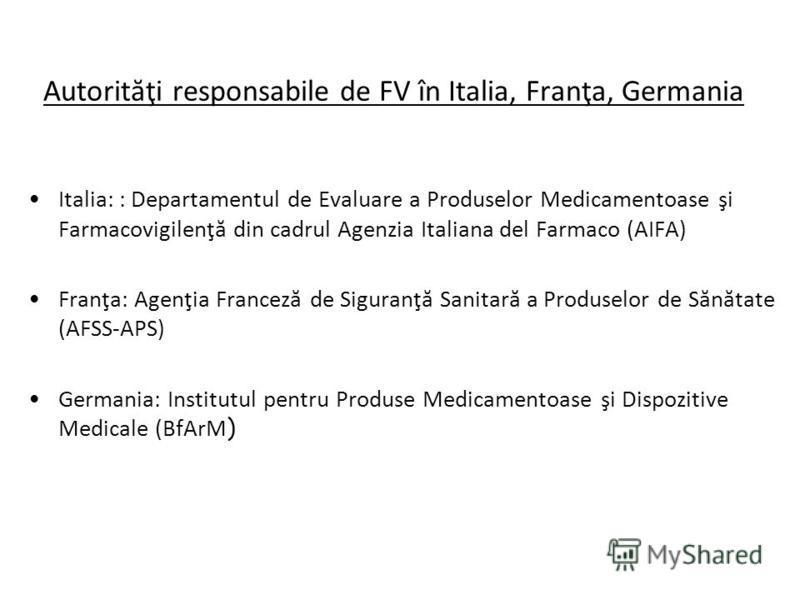 Autorităţi responsabile de FV în Italia, Franţa, Germania Italia: : Departamentul de Evaluare a Produselor Medicamentoase şi Farmacovigilenţă din cadrul Agenzia Italiana del Farmaco (AIFA) Franţa: Agenţia Franceză de Siguranţă Sanitară a Produselor d