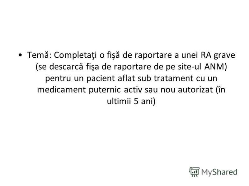 Temă: Completaţi o fişă de raportare a unei RA grave (se descarcă fişa de raportare de pe site-ul ANM) pentru un pacient aflat sub tratament cu un medicament puternic activ sau nou autorizat (în ultimii 5 ani)