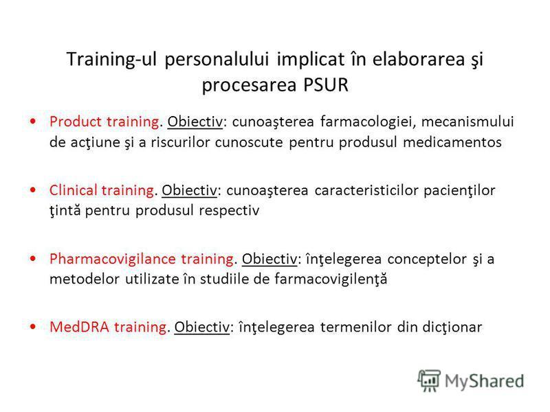 Training-ul personalului implicat în elaborarea şi procesarea PSUR Product training. Obiectiv: cunoaşterea farmacologiei, mecanismului de acţiune şi a riscurilor cunoscute pentru produsul medicamentos Clinical training. Obiectiv: cunoaşterea caracter