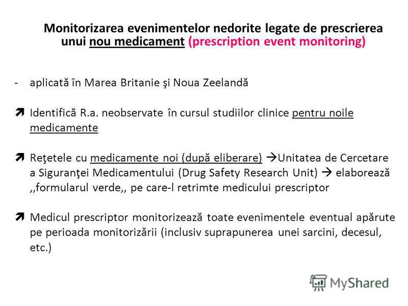 Monitorizarea evenimentelor nedorite legate de prescrierea unui nou medicament (prescription event monitoring) -aplicată în Marea Britanie şi Noua Zeelandă Identifică R.a. neobservate în cursul studiilor clinice pentru noile medicamente Reţetele cu m