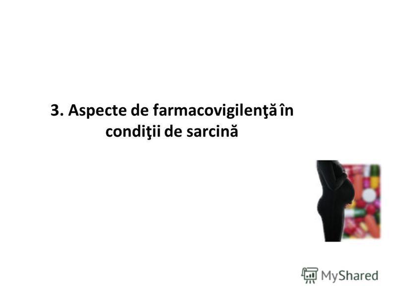 3. Aspecte de farmacovigilenţă în condiţii de sarcină