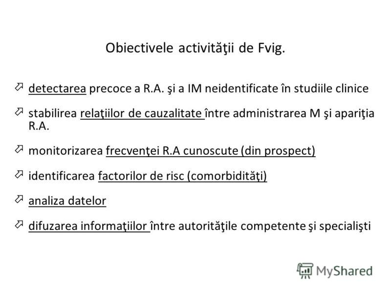 Obiectivele activităţii de Fvig. detectarea precoce a R.A. şi a IM neidentificate în studiile clinice stabilirea relaţiilor de cauzalitate între administrarea M şi apariţia R.A. monitorizarea frecvenţei R.A cunoscute (din prospect) identificarea fact